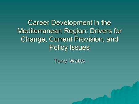 Career Development in the Mediterranean Region: Drivers for Change, Current Provision, and Policy Issues Tony Watts.
