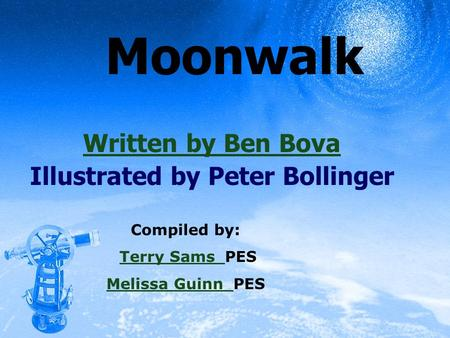 Moonwalk Written by Ben Bova Illustrated by Peter Bollinger Compiled by: Terry Sams PESTerry Sams Melissa Guinn Melissa Guinn PES.