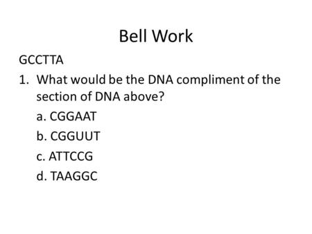 Bell Work GCCTTA 1.What would be the DNA compliment of the section of DNA above? a. CGGAAT b. CGGUUT c. ATTCCG d. TAAGGC.