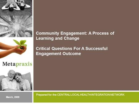 Community Engagement: A Process of Learning and Change Critical Questions For A Successful Engagement Outcome March, 2009 Prepared for: the CENTRAL LOCAL.