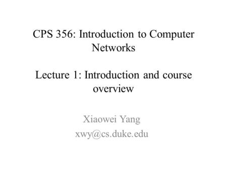 CPS 356: Introduction to Computer Networks Lecture 1: Introduction and course overview Xiaowei Yang