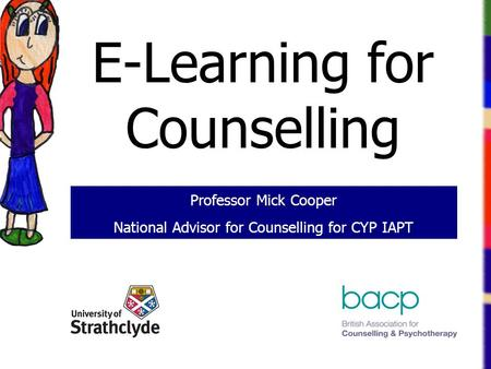 E-Learning for Counselling Professor Mick Cooper National Advisor for Counselling for CYP IAPT.