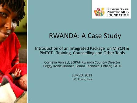 1 RWANDA: A Case Study Introduction of an Integrated Package on MIYCN & PMTCT - Training, Counselling and Other Tools Cornelia Van Zyl, EGPAF Rwanda Country.