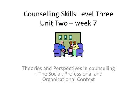 Counselling Skills Level Three Unit Two – week 7 Theories and Perspectives in counselling – The Social, Professional and Organisational Context.