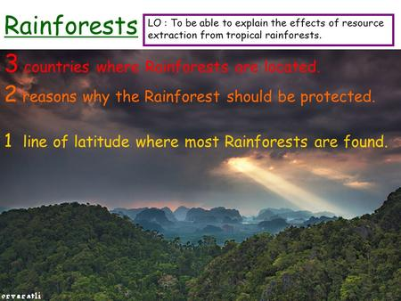 Rainforests 3 countries where Rainforests are located. 2 reasons why the Rainforest should be protected. 1 line of latitude where most Rainforests are.