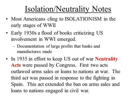 Isolation/Neutrality Notes Most Americans cling to ISOLATIONISM in the early stages of WWII Early 1930s a flood of books criticizing US involvement in.