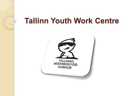 Tallinn Youth Work Centre. Tallinn Youth Work Centre Tallinn Youth Work Centre  Belongs to THE Sports and Youth Department of Tallinn  Officially established.