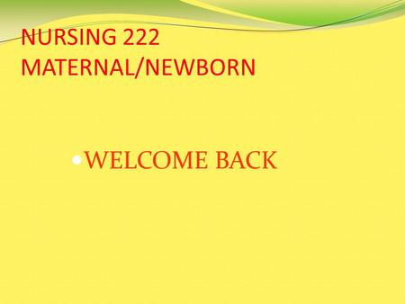 NURSING 222 MATERNAL/NEWBORN WELCOME BACK. COURSE OUTLINE AND CLASS CONTENT The Course Outline and Power Point presentations for Nursing 222 are on the.