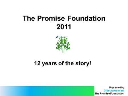 Presented by Gideon Arulmani The Promise Foundation Presented by Gideon Arulmani The Promise Foundation The Promise Foundation 2011 12 years of the story!