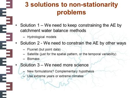 3 solutions to non-stationarity problems Solution 1 – We need to keep constraining the AE by catchment water balance methods –Hydrological models Solution.