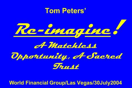 Tom Peters' Re-imagine ! A Matchless Opportunity, A Sacred Trust World Financial Group/Las Vegas/30July2004.