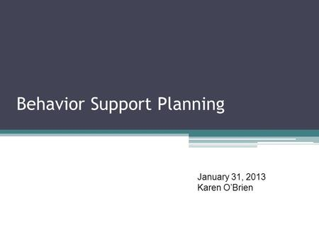 Behavior Support Planning January 31, 2013 Karen O'Brien.