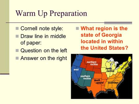 Warm Up Preparation Cornell note style: Draw line in middle of paper: Question on the left Answer on the right What region is the state of Georgia located.