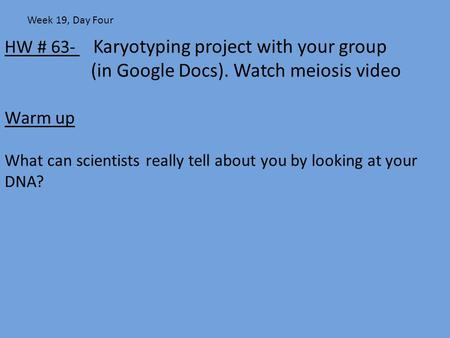HW # 63- Karyotyping project with your group (in Google Docs). Watch meiosis video Warm up What can scientists really tell about you by looking at your.