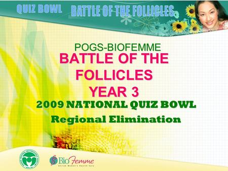 BATTLE OF THE FOLLICLES YEAR 3 2009 NATIONAL QUIZ BOWL Regional Elimination POGS-BIOFEMME.