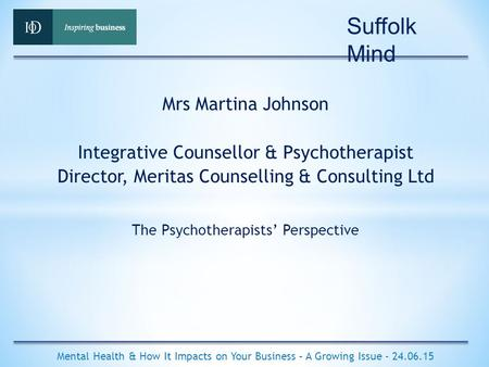 The Psychotherapists' Perspective Mental Health & How It Impacts on Your Business – A Growing Issue - 24.06.15 Mrs Martina Johnson Integrative Counsellor.