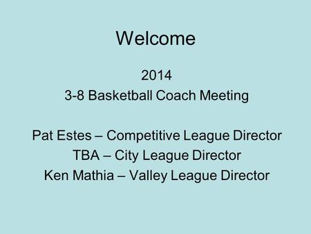 Welcome 2014 3-8 Basketball Coach Meeting Pat Estes – Competitive League Director TBA – City League Director Ken Mathia – Valley League Director.