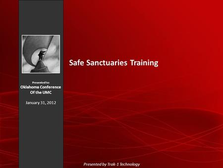 Presented to: Oklahoma Conference Of the UMC January 31, 2012 Safe Sanctuaries Training Presented by Trak-1 Technology.
