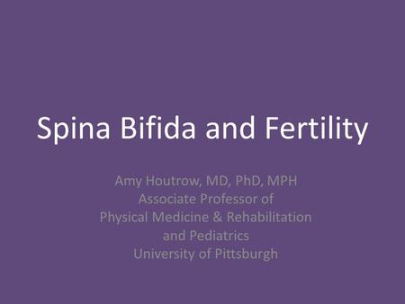 Spina Bifida and Fertility Amy Houtrow, MD, PhD, MPH Associate Professor of Physical Medicine & Rehabilitation and Pediatrics University of Pittsburgh.