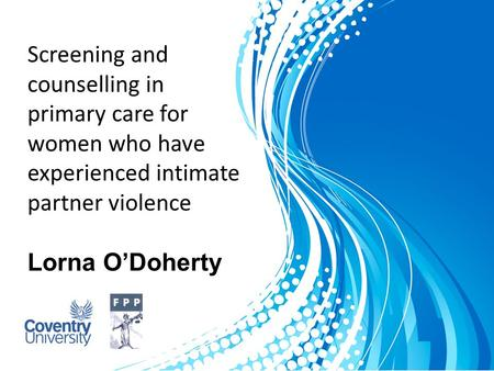 Screening and counselling in primary care for women who have experienced intimate partner violence Lorna O'Doherty.