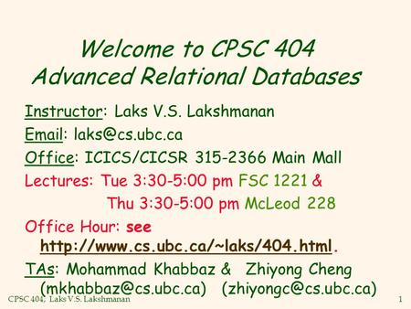 CPSC 404, Laks V.S. Lakshmanan1 Welcome to CPSC 404 Advanced Relational Databases Instructor: Laks V.S. Lakshmanan   Office: ICICS/CICSR.