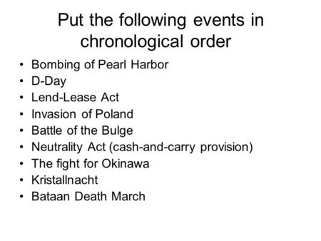 Put the following events in chronological order Bombing of Pearl Harbor D-Day Lend-Lease Act Invasion of Poland Battle of the Bulge Neutrality Act (cash-and-carry.