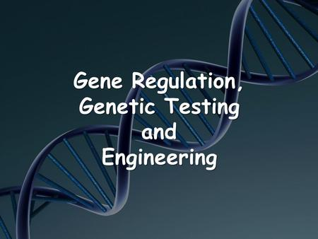 Gene Regulation, Genetic Testing and Engineering.