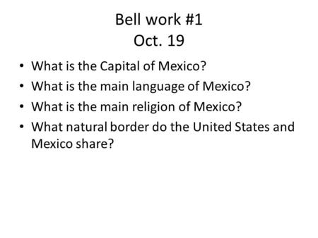 Bell work #1 Oct. 19 What is the Capital of Mexico?