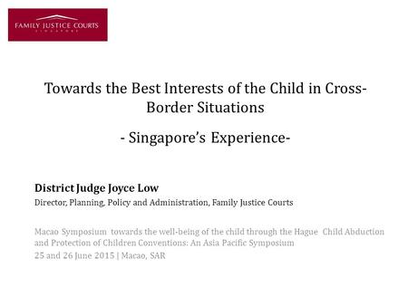 Towards the Best Interests of the Child in Cross- Border Situations - Singapore's Experience- District Judge Joyce Low Director, Planning, Policy and Administration,