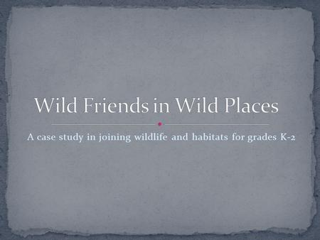 A case study in joining wildlife and habitats for grades K-2.