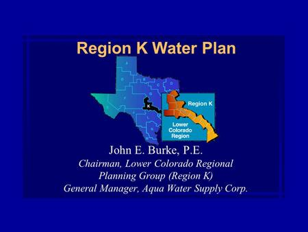 Region K Water Plan John E. Burke, P.E. Chairman, Lower Colorado Regional Planning Group (Region K) General Manager, Aqua Water Supply Corp.