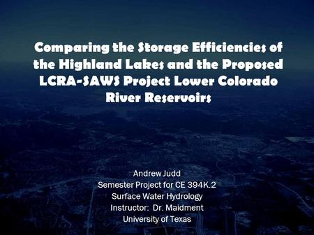 Comparing the Storage Efficiencies of the Highland Lakes and the Proposed LCRA-SAWS Project Lower Colorado River Reservoirs Andrew Judd Semester Project.
