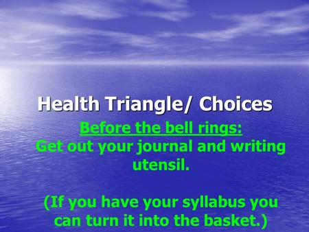 Health Triangle/ Choices Before the bell rings: Get out your journal and writing utensil. (If you have your syllabus you can turn it into the basket.)