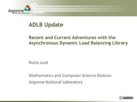 ADLB Update Recent and Current Adventures with the Asynchronous Dynamic Load Balancing Library Rusty Lusk Mathematics and Computer Science Division Argonne.