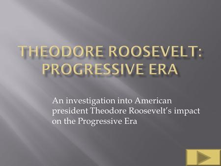 An investigation into American president Theodore Roosevelt's impact on the Progressive Era.