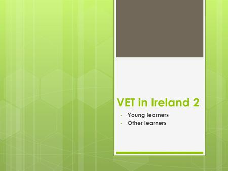 VET in Ireland 2 Young learners Other learners. Entry to VET in Ireland  E&T system in Ireland is characterised by a strong academic bias and late vocational.