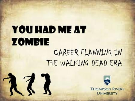 You Had me at Zombie CAREER PLANNING IN THE WALKING DEAD ERA.