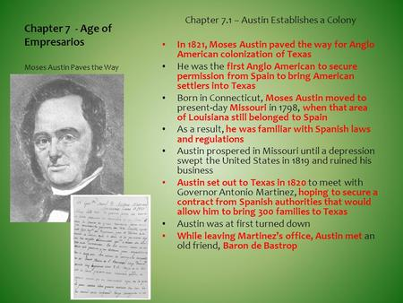 Chapter 7 - Age of Empresarios Chapter 7.1 – Austin Establishes a Colony In 1821, Moses Austin paved the way for Anglo American colonization of Texas He.