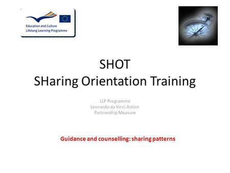 SHOT SHaring Orientation Training LLP Programme Leonardo da Vinci Action Partnership Measure Guidance and counselling: sharing patterns.
