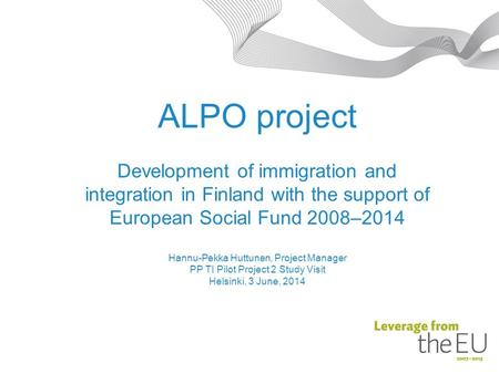 ALPO project Development of immigration and integration in Finland with the support of European Social Fund 2008–2014 Hannu-Pekka Huttunen, Project Manager.
