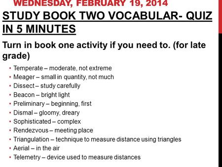 WEDNESDAY, FEBRUARY 19, 2014 STUDY BOOK TWO VOCABULAR- QUIZ IN 5 MINUTES Turn in book one activity if you need to. (for late grade) Temperate – moderate,