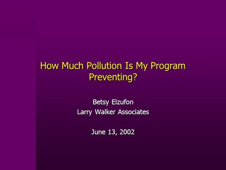 How Much <strong>Pollution</strong> Is My Program Preventing? Betsy Elzufon Larry Walker Associates June 13, 2002.