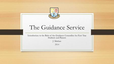 The Guidance Service Introduction to the Role of the Guidance Counsellor for First Year Students and Parents J. Meehan 2014.