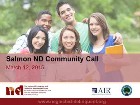 1 Salmon ND Community Call March 12, 2015. 2 Agenda – Roll Call – Upcoming NDTAC Webinar Series Guest Speaker: Nick Read – Promising Practices: Youth.