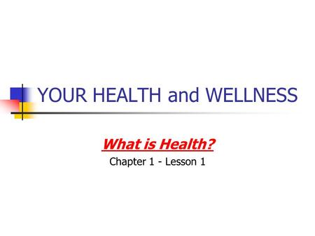 YOUR HEALTH and WELLNESS What is Health? Chapter 1 - Lesson 1.