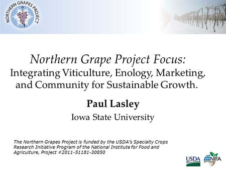 Northern Grape Project Focus: Integrating Viticulture, Enology, Marketing, and Community for Sustainable Growth. Paul Lasley Iowa State University The.