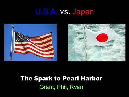 U.S.A. vs. Japan The Spark to Pearl Harbor Grant, Phil, Ryan.