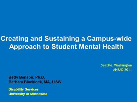 1 Creating and Sustaining a Campus-wide Approach to Student Mental Health Seattle, Washington AHEAD 2011 Betty Benson, Ph.D. Barbara Blacklock, MA, LISW.