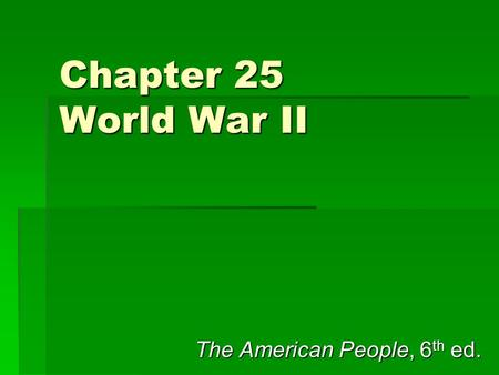 Chapter 25 World War II The American People, 6 th ed.