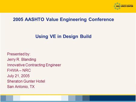 2005 AASHTO Value Engineering Conference Using VE in Design Build Presented by: Jerry R. Blanding Innovative Contracting Engineer FHWA – NRC July 21, 2005.